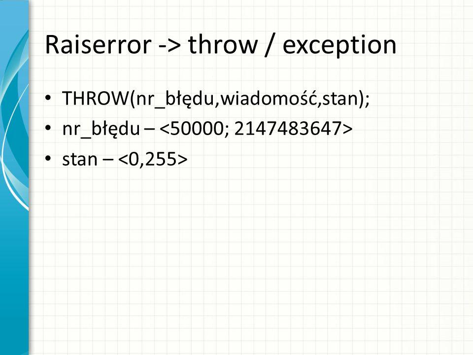 Raiserror -> throw / exception THROW(nr_błędu,wiadomość,stan); nr_błędu – stan –