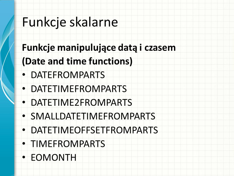 Funkcje skalarne Funkcje manipulujące datą i czasem (Date and time functions) DATEFROMPARTS DATETIMEFROMPARTS DATETIME2FROMPARTS SMALLDATETIMEFROMPARTS DATETIMEOFFSETFROMPARTS TIMEFROMPARTS EOMONTH