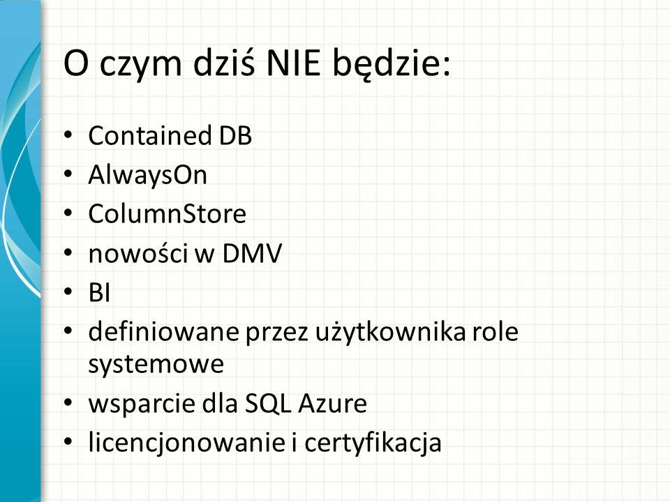 O czym dziś NIE będzie: Contained DB AlwaysOn ColumnStore nowości w DMV BI definiowane przez użytkownika role systemowe wsparcie dla SQL Azure licencjonowanie i certyfikacja