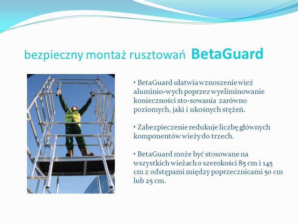 bezpieczny montaż rusztowań BetaGuard BetaGuard ułatwia wznoszenie wież aluminio-wych poprzez wyeliminowanie konieczności sto-sowania zarówno poziomyc