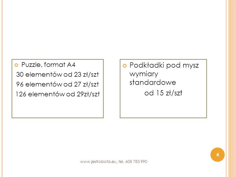 Puzzle, format A4 30 elementów od 23 zł/szt 96 elementów od 27 zł/szt 126 elementów od 29zł/szt Podkładki pod mysz wymiary standardowe od 15 zł/szt 4 www.jestrobota.eu, tel.