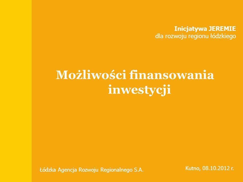 Możliwości finansowania inwestycji Inicjatywa JEREMIE dla rozwoju regionu łódzkiego Łódzka Agencja Rozwoju Regionalnego S.A. Kutno, 08.10.2012 r.