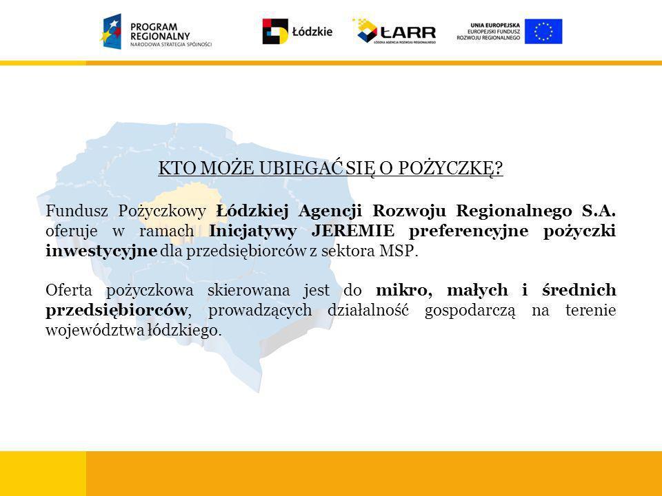 KTO MOŻE UBIEGAĆ SIĘ O POŻYCZKĘ? Fundusz Pożyczkowy Łódzkiej Agencji Rozwoju Regionalnego S.A. oferuje w ramach Inicjatywy JEREMIE preferencyjne pożyc