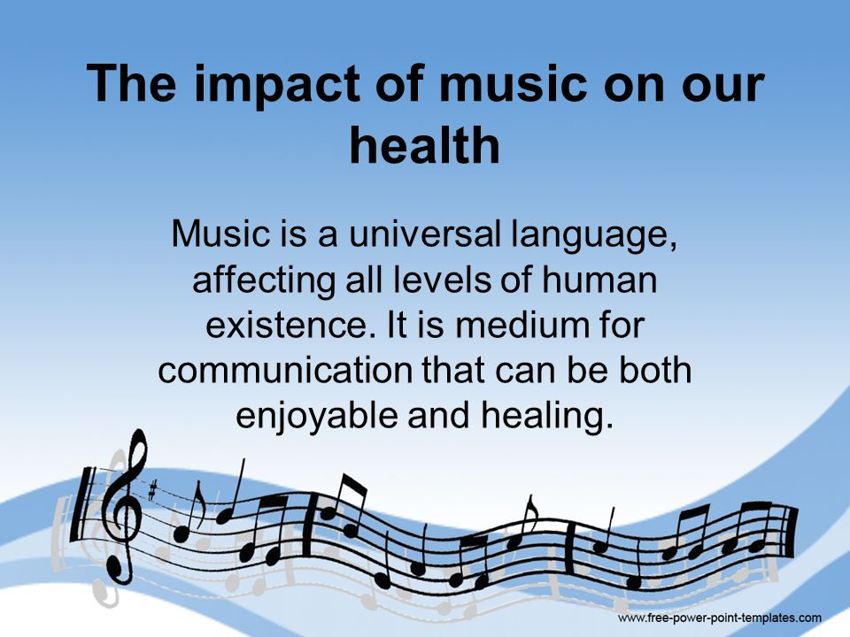 The impact of music on our health Music is a universal language, affecting all levels of human existence. It is medium for communication that can be b