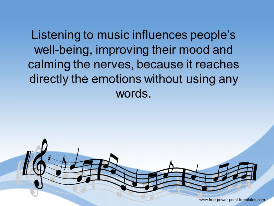 Listening to music influences peoples well-being, improving their mood and calming the nerves, because it reaches directly the emotions without using