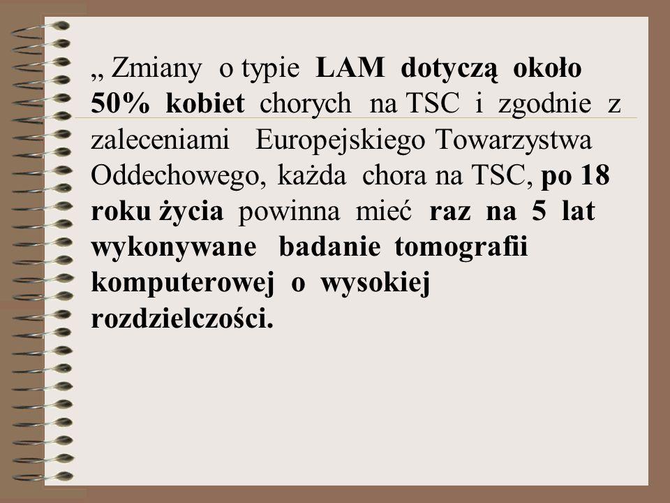 Zmiany o typie LAM dotyczą około 50% kobiet chorych na TSC i zgodnie z zaleceniami Europejskiego Towarzystwa Oddechowego, każda chora na TSC, po 18 ro