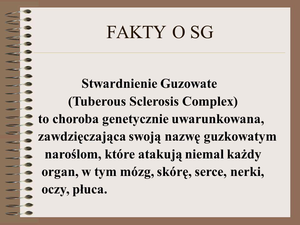 FAKTY O SG Stwardnienie Guzowate (Tuberous Sclerosis Complex) to choroba genetycznie uwarunkowana, zawdzięczająca swoją nazwę guzkowatym naroślom, któ