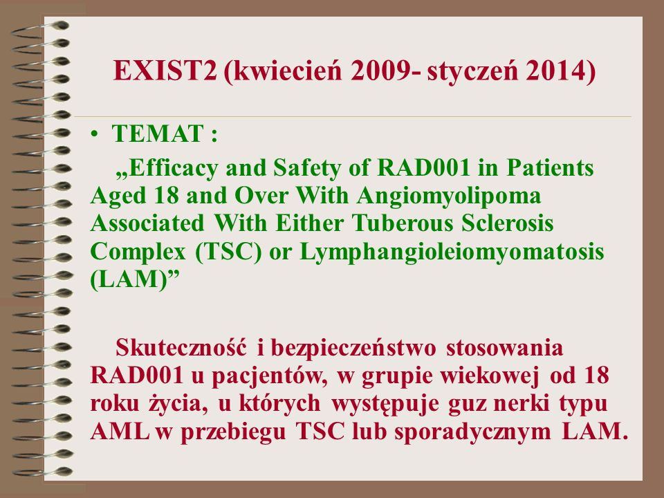 EXIST2 (kwiecień 2009- styczeń 2014) TEMAT : Efficacy and Safety of RAD001 in Patients Aged 18 and Over With Angiomyolipoma Associated With Either Tub