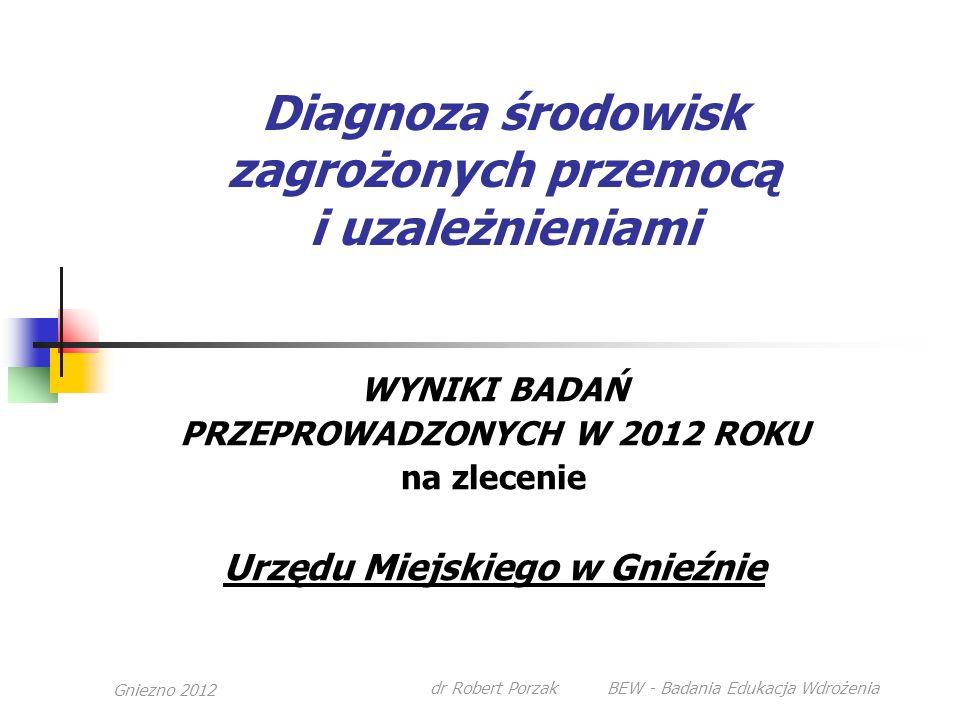 Gniezno 2012 dr Robert Porzak BEW - Badania Edukacja Wdrożenia Diagnoza środowisk zagrożonych przemocą i uzależnieniami WYNIKI BADAŃ PRZEPROWADZONYCH W 2012 ROKU na zlecenie Urzędu Miejskiego w Gnieźnie