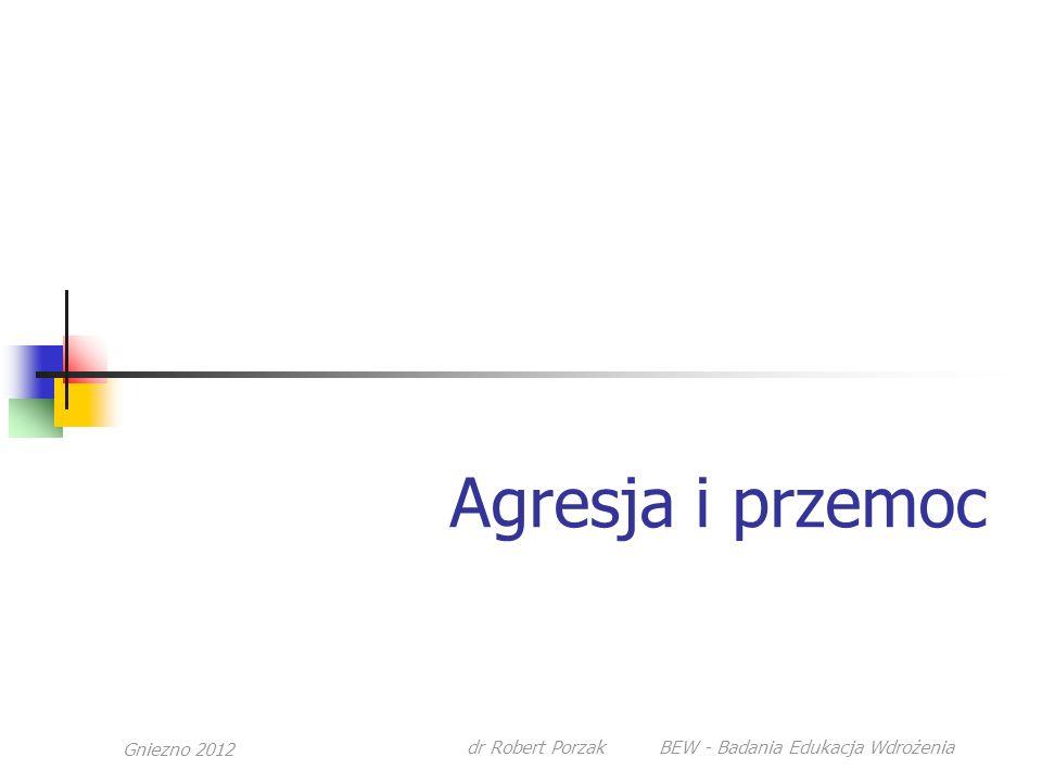 Gniezno 2012 dr Robert Porzak BEW - Badania Edukacja Wdrożenia Agresja i przemoc
