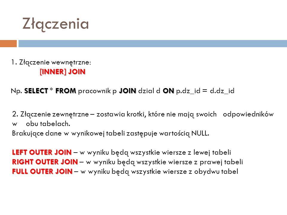 Złączenia 1. Złączenie wewnętrzne: [INNER] JOIN SELECT FROMJOIN ON Np. SELECT * FROM pracownik p JOIN dzial d ON p.dz_id = d.dz_id 2. Złączenie zewnęt