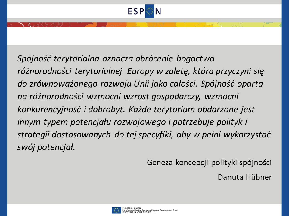 Spójność terytorialna oznacza obrócenie bogactwa różnorodności terytorialnej Europy w zaletę, która przyczyni się do zrównoważonego rozwoju Unii jako całości.