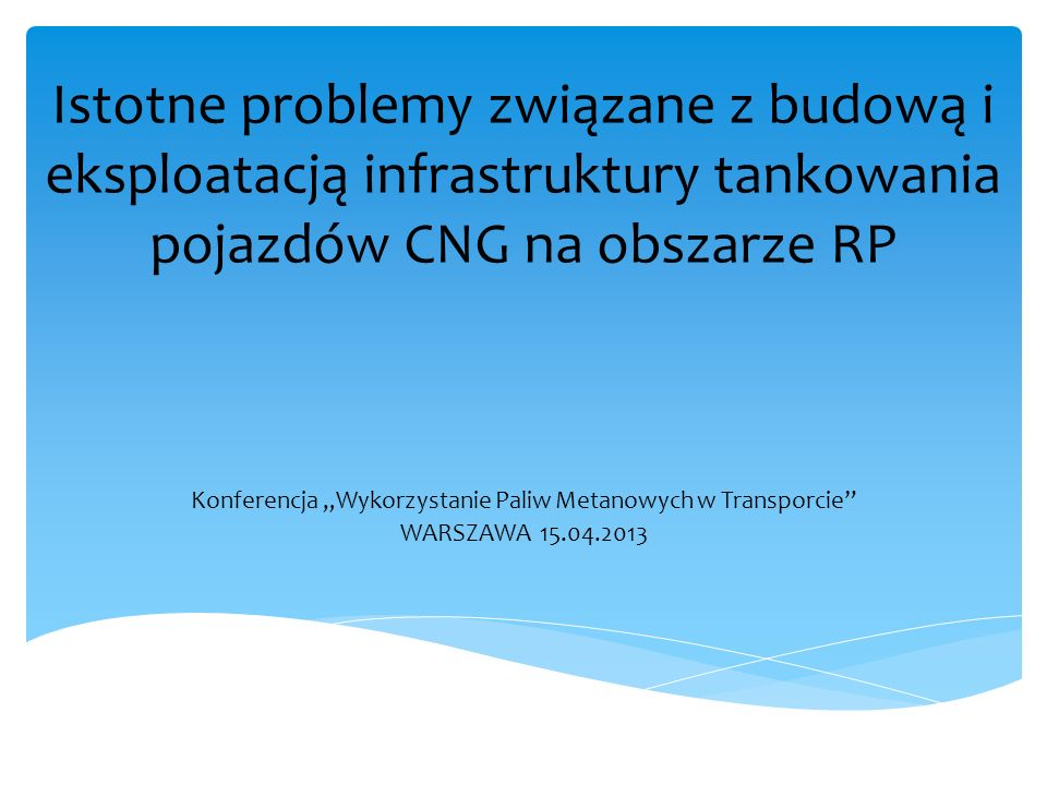 Istotne problemy związane z budową i eksploatacją infrastruktury tankowania pojazdów CNG na obszarze RP Konferencja Wykorzystanie Paliw Metanowych w Transporcie WARSZAWA 15.04.2013