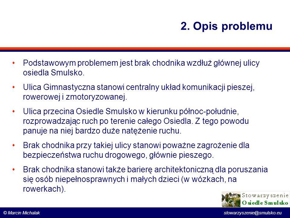 © Marcin Michalak stowarzyszenie@smulsko.eu 2. Opis problemu Podstawowym problemem jest brak chodnika wzdłuż głównej ulicy osiedla Smulsko. Ulica Gimn