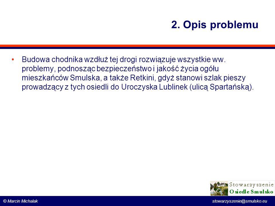 © Marcin Michalak stowarzyszenie@smulsko.eu 2. Opis problemu Budowa chodnika wzdłuż tej drogi rozwiązuje wszystkie ww. problemy, podnosząc bezpieczeńs