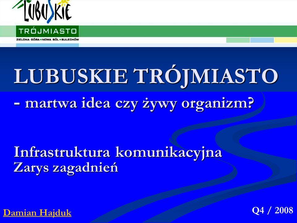 LUBUSKIE TRÓJMIASTO - martwa idea czy żywy organizm? Damian Hajduk Q4 / 2008 Infrastruktura komunikacyjna Zarys zagadnień