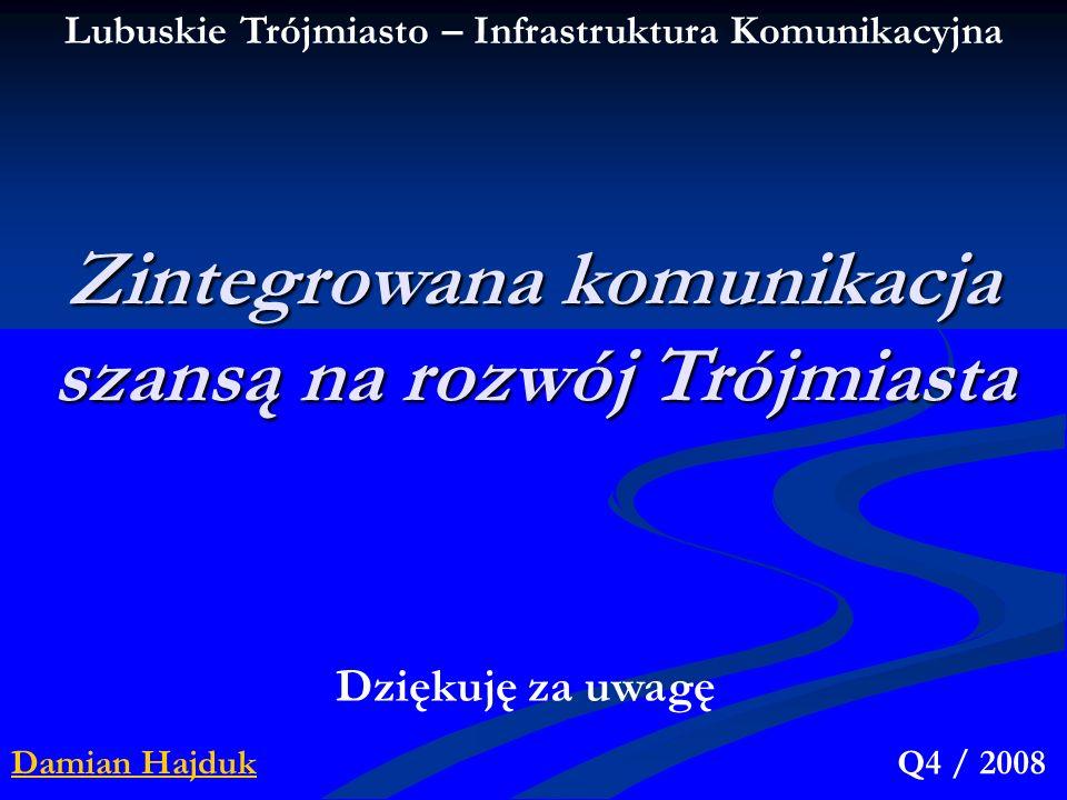 Damian HajdukQ4 / 2008 Zintegrowana komunikacja szansą na rozwój Trójmiasta Dziękuję za uwagę Lubuskie Trójmiasto – Infrastruktura Komunikacyjna