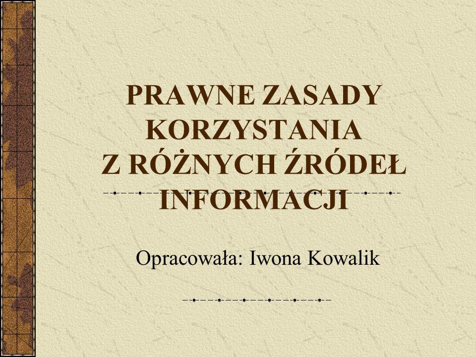 PRAWNE ZASADY KORZYSTANIA Z RÓŻNYCH ŹRÓDEŁ INFORMACJI Opracowała: Iwona Kowalik