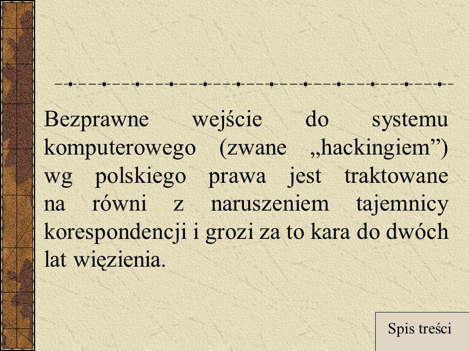 Bezprawne wejście do systemu komputerowego (zwane hackingiem) wg polskiego prawa jest traktowane na równi z naruszeniem tajemnicy korespondencji i grozi za to kara do dwóch lat więzienia.
