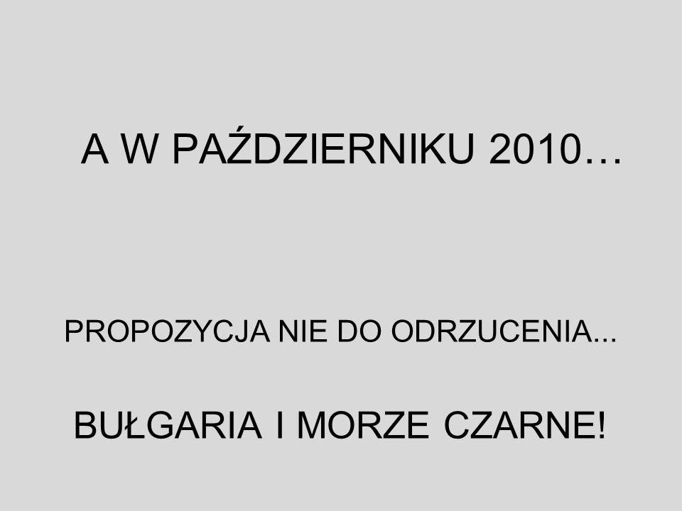A W PAŹDZIERNIKU 2010… PROPOZYCJA NIE DO ODRZUCENIA... BUŁGARIA I MORZE CZARNE!
