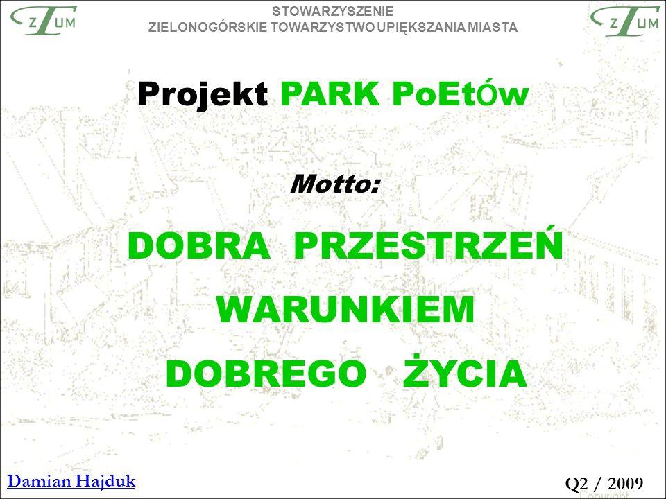 Motto: DOBRA PRZESTRZEŃ WARUNKIEM DOBREGO ŻYCIA STOWARZYSZENIE ZIELONOGÓRSKIE TOWARZYSTWO UPIĘKSZANIA MIASTA Damian Hajduk Q2 / 2009 Projekt PARK PoEt Ó w