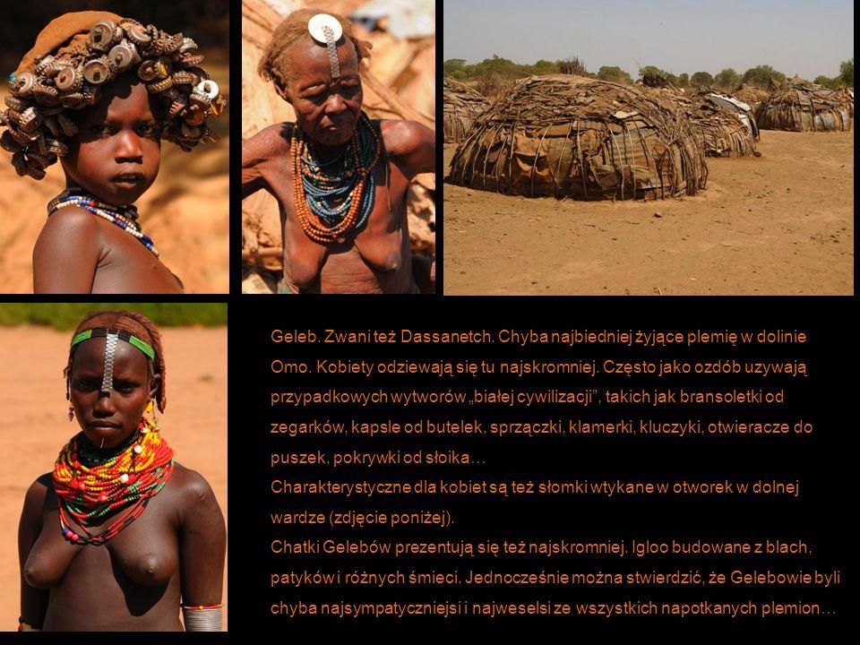 Geleb. Zwani też Dassanetch. Chyba najbiedniej żyjące plemię w dolinie Omo. Kobiety odziewają się tu najskromniej. Często jako ozdób uzywają przypadko