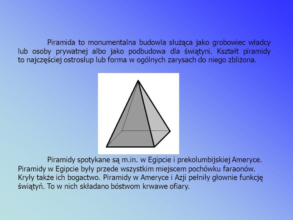 Piramida to monumentalna budowla służąca jako grobowiec władcy lub osoby prywatnej albo jako podbudowa dla świątyni.