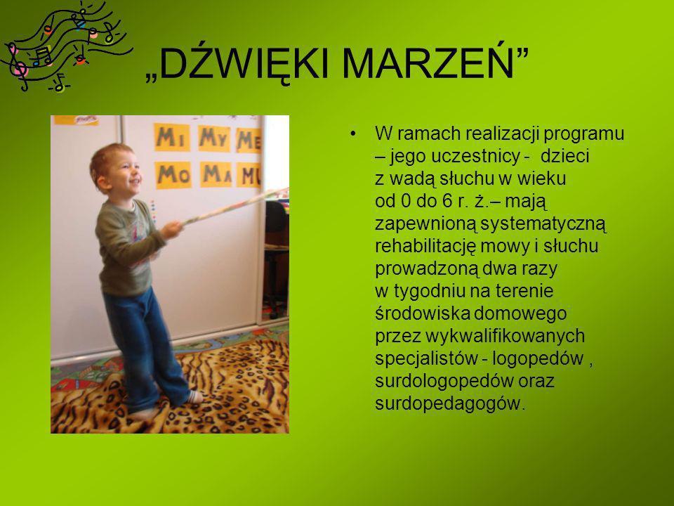 DŹWIĘKI MARZEŃ W ramach realizacji programu – jego uczestnicy - dzieci z wadą słuchu w wieku od 0 do 6 r. ż.– mają zapewnioną systematyczną rehabilita