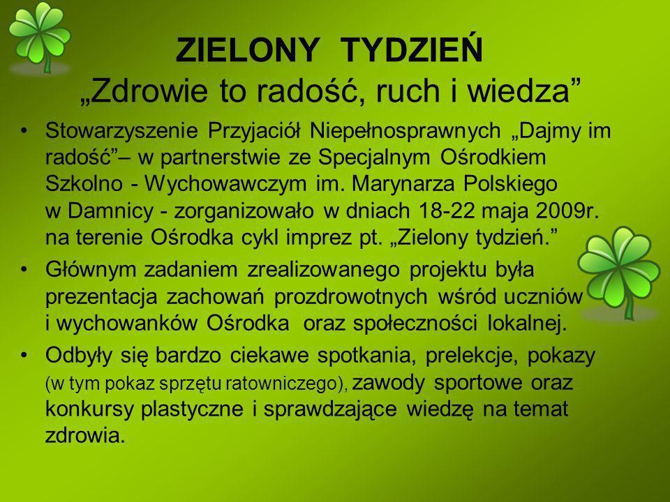 ZIELONY TYDZIEŃ Zdrowie to radość, ruch i wiedza Stowarzyszenie Przyjaciół Niepełnosprawnych Dajmy im radość– w partnerstwie ze Specjalnym Ośrodkiem Szkolno - Wychowawczym im.