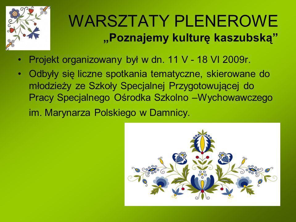 WARSZTATY PLENEROWE Poznajemy kulturę kaszubską Projekt organizowany był w dn. 11 V - 18 VI 2009r. Odbyły się liczne spotkania tematyczne, skierowane