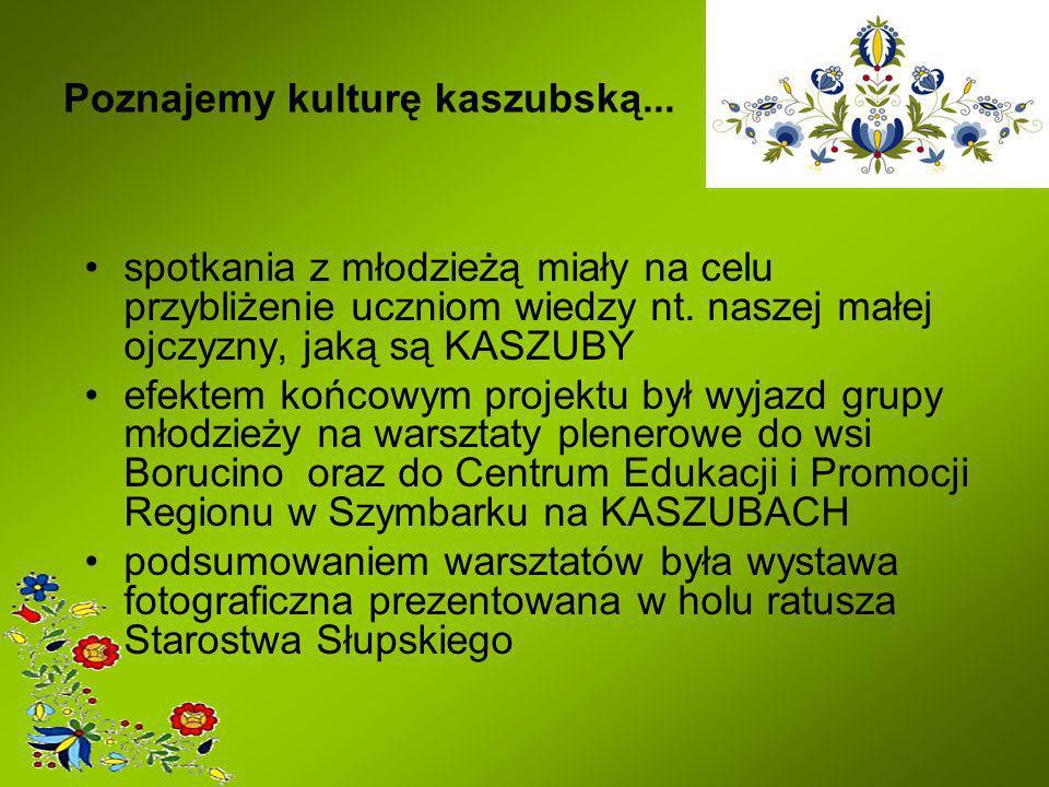 Poznajemy kulturę kaszubską... spotkania z młodzieżą miały na celu przybliżenie uczniom wiedzy nt. naszej małej ojczyzny, jaką są KASZUBY efektem końc