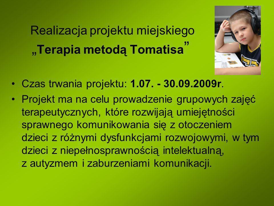 Realizacja projektu miejskiego Terapia metodą Tomatisa Czas trwania projektu: 1.07. - 30.09.2009r. Projekt ma na celu prowadzenie grupowych zajęć tera