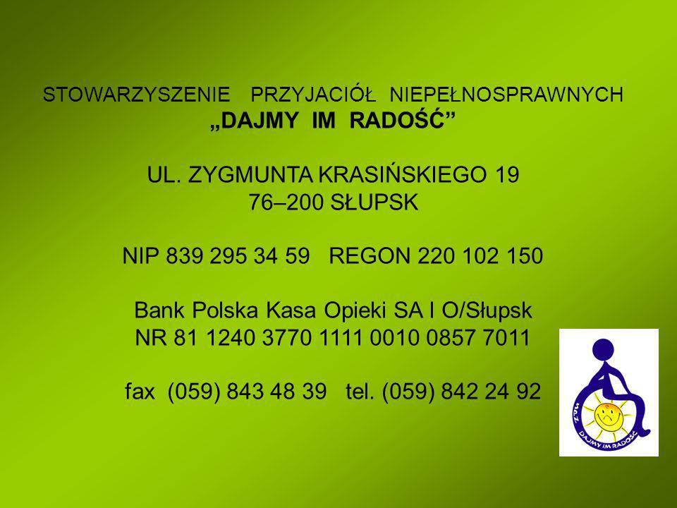 STOWARZYSZENIE PRZYJACIÓŁ NIEPEŁNOSPRAWNYCH DAJMY IM RADOŚĆ UL. ZYGMUNTA KRASIŃSKIEGO 19 76–200 SŁUPSK NIP 839 295 34 59 REGON 220 102 150 Bank Polska