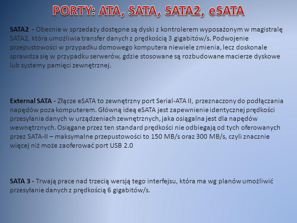 SATA2 - Obecnie w sprzedaży dostępne są dyski z kontrolerem wyposażonym w magistralę SATA2, która umożliwia transfer danych z prędkością 3 gigabitów/s