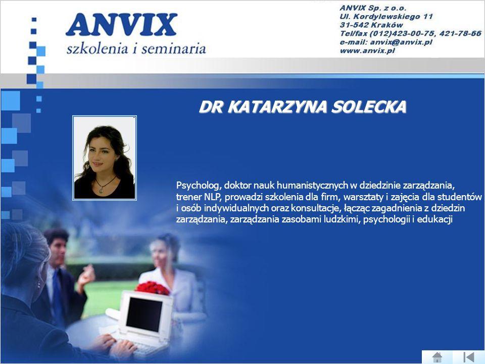 DR KATARZYNA SOLECKA Psycholog, doktor nauk humanistycznych w dziedzinie zarządzania, trener NLP, prowadzi szkolenia dla firm, warsztaty i zajęcia dla studentów i osób indywidualnych oraz konsultacje, łącząc zagadnienia z dziedzin zarządzania, zarządzania zasobami ludzkimi, psychologii i edukacji