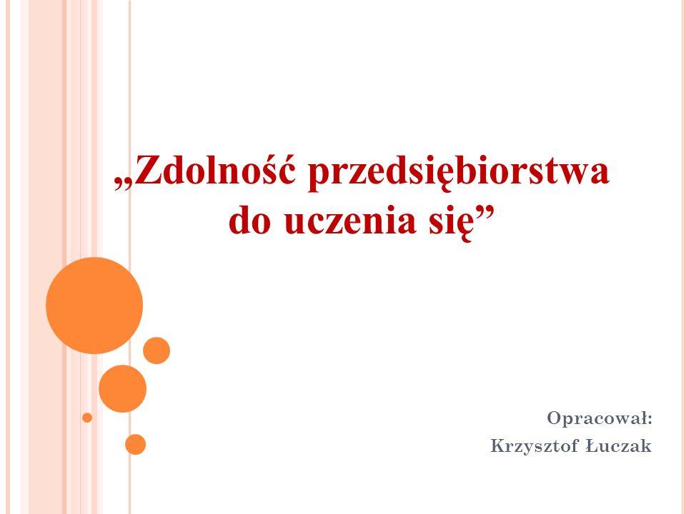 Zdolność przedsiębiorstwa do uczenia się Opracował: Krzysztof Łuczak