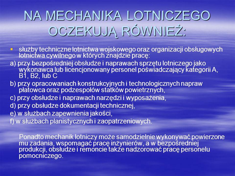 NA MECHANIKA LOTNICZEGO OCZEKUJĄ RÓWNIEŻ: służby techniczne lotnictwa wojskowego oraz organizacji obsługowych lotnictwa cywilnego w których znajdzie pracę: a) przy bezpośredniej obsłudze i naprawach sprzętu lotniczego jako wykonawca lub licencjonowany personel poświadczający kategorii A, B1, B2, lub C b) przy opracowaniach konstrukcyjnych i technologicznych napraw płatowca oraz podzespołów statków powietrznych, c) przy obsłudze i naprawach narzędzi i wyposażenia, d) przy obsłudze dokumentacji technicznej, e) w służbach zapewnienia jakości, f) w służbach planistycznych i zaopatrzeniowych.