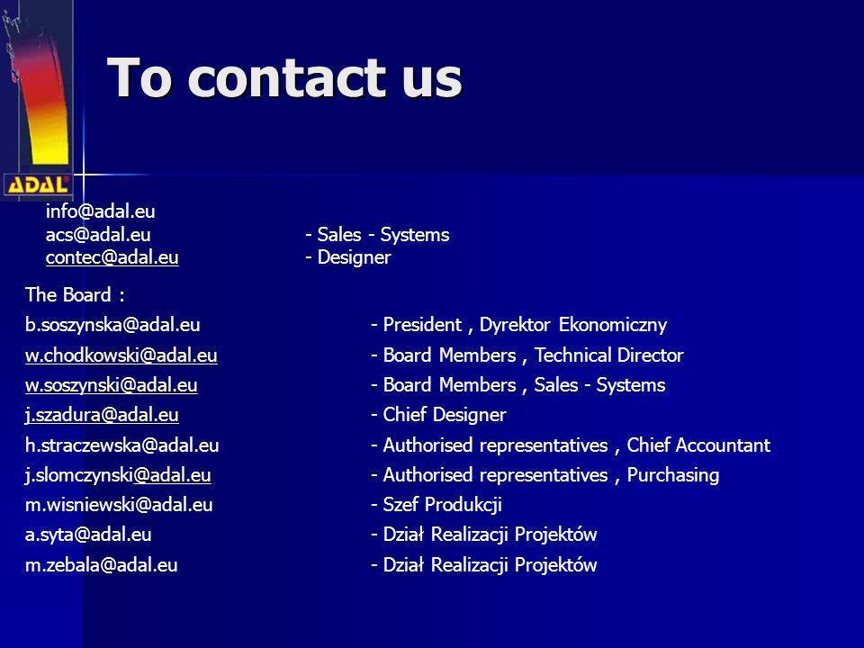 To contact us info@adal.eu acs@adal.eu - Sales - Systems contec@adal.eucontec@adal.eu - Designer The Board : b.soszynska@adal.eu- President, Dyrektor