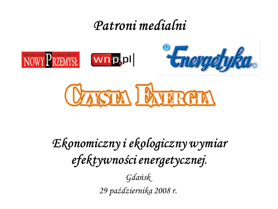 Patroni medialni Ekonomiczny i ekologiczny wymiar efektywności energetycznej. Gdańsk 29 października 2008 r.