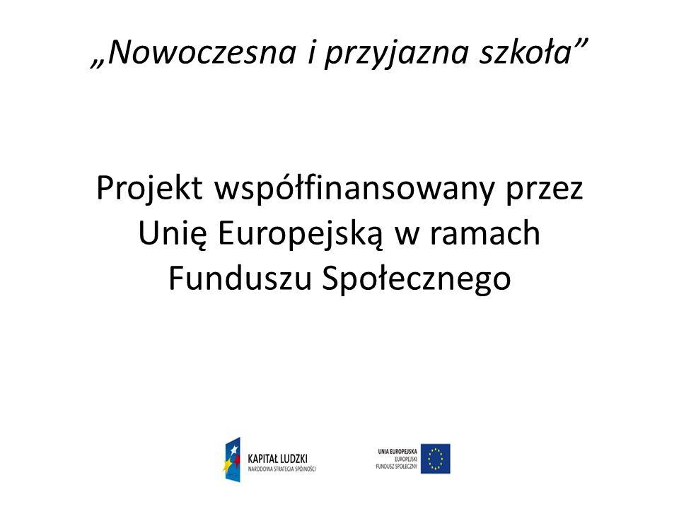 Nowoczesna i przyjazna szkoła Projekt współfinansowany przez Unię Europejską w ramach Funduszu Społecznego