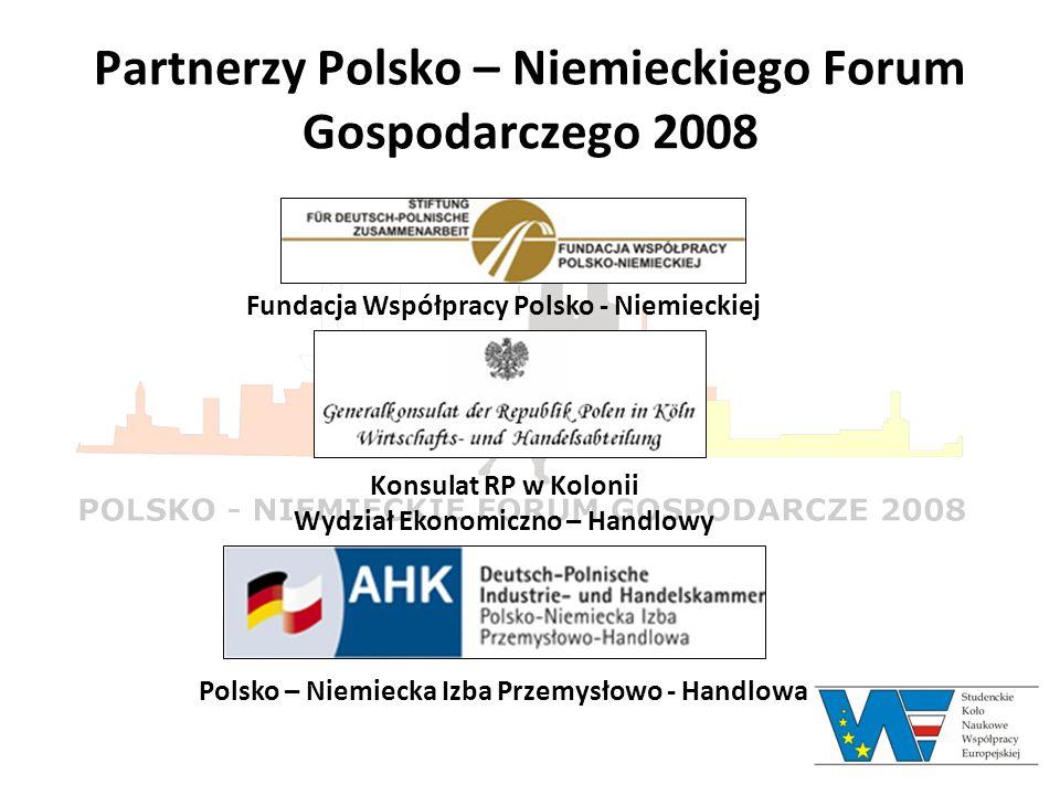 Partnerzy Polsko – Niemieckiego Forum Gospodarczego 2008 Fundacja Współpracy Polsko - Niemieckiej Konsulat RP w Kolonii Wydział Ekonomiczno – Handlowy