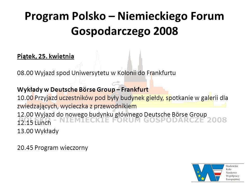 Program Polsko – Niemieckiego Forum Gospodarczego 2008 Piątek, 25. kwietnia 08.00 Wyjazd spod Uniwersytetu w Kolonii do Frankfurtu Wykłady w Deutsche