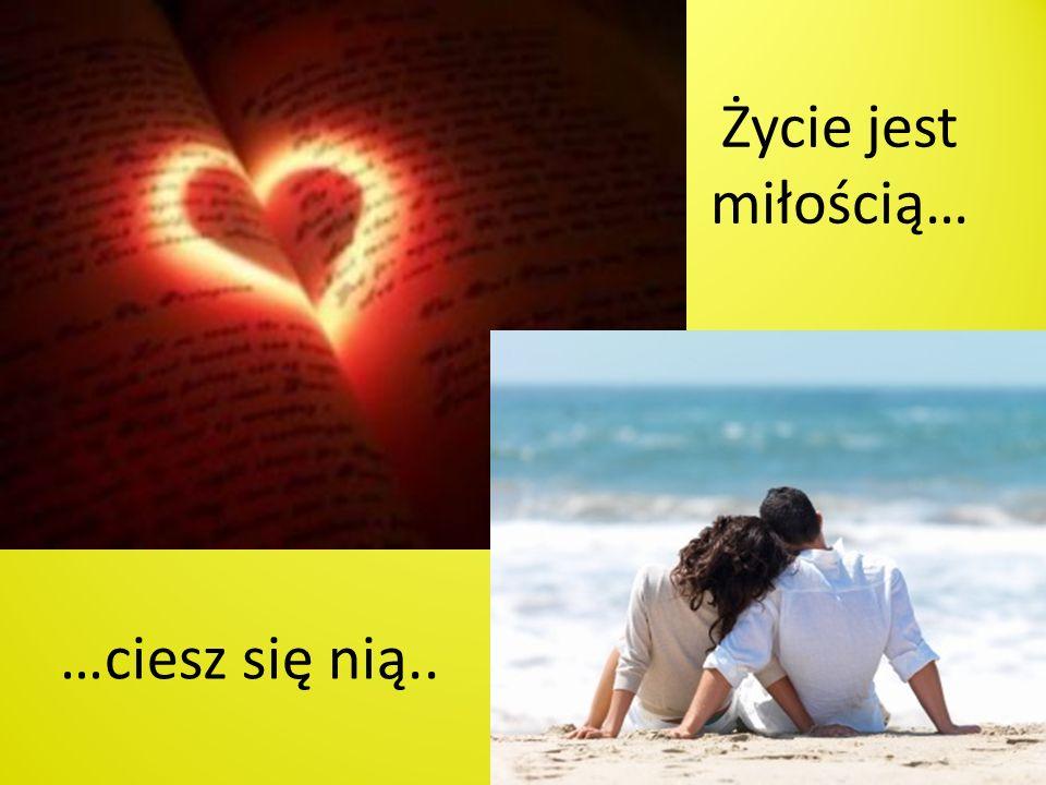 Życie jest miłością… …ciesz się nią..