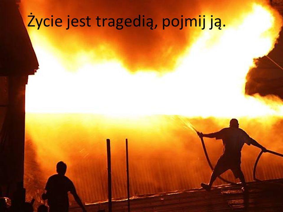 Życie jest tragedią, pojmij ją.