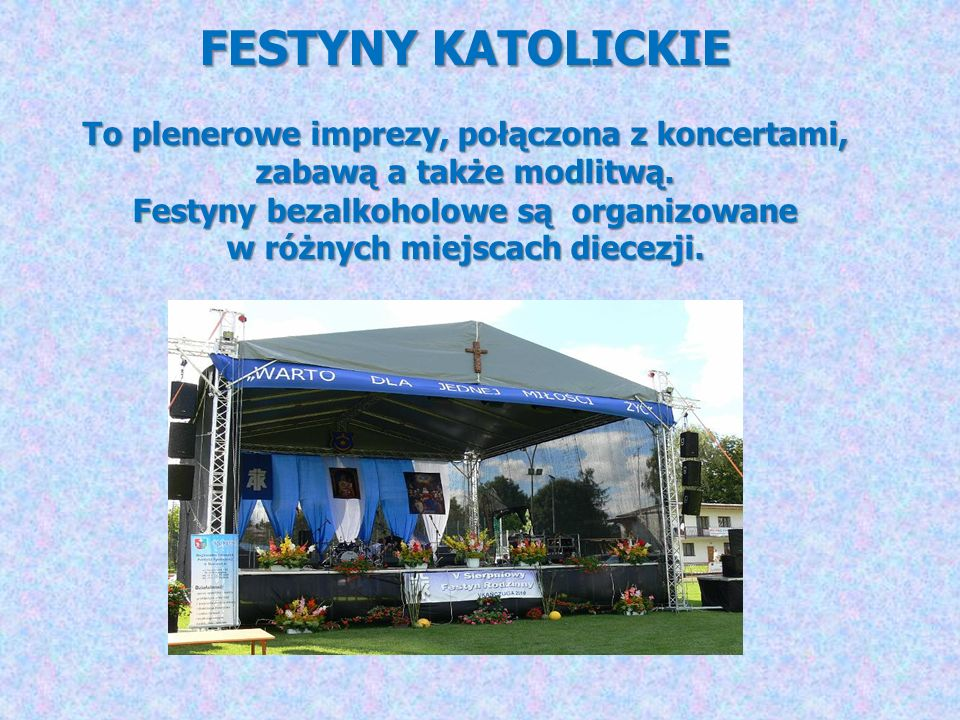 FESTYNY KATOLICKIE To plenerowe imprezy, połączona z koncertami, zabawą a także modlitwą. Festyny bezalkoholowe są organizowane w różnych miejscach di