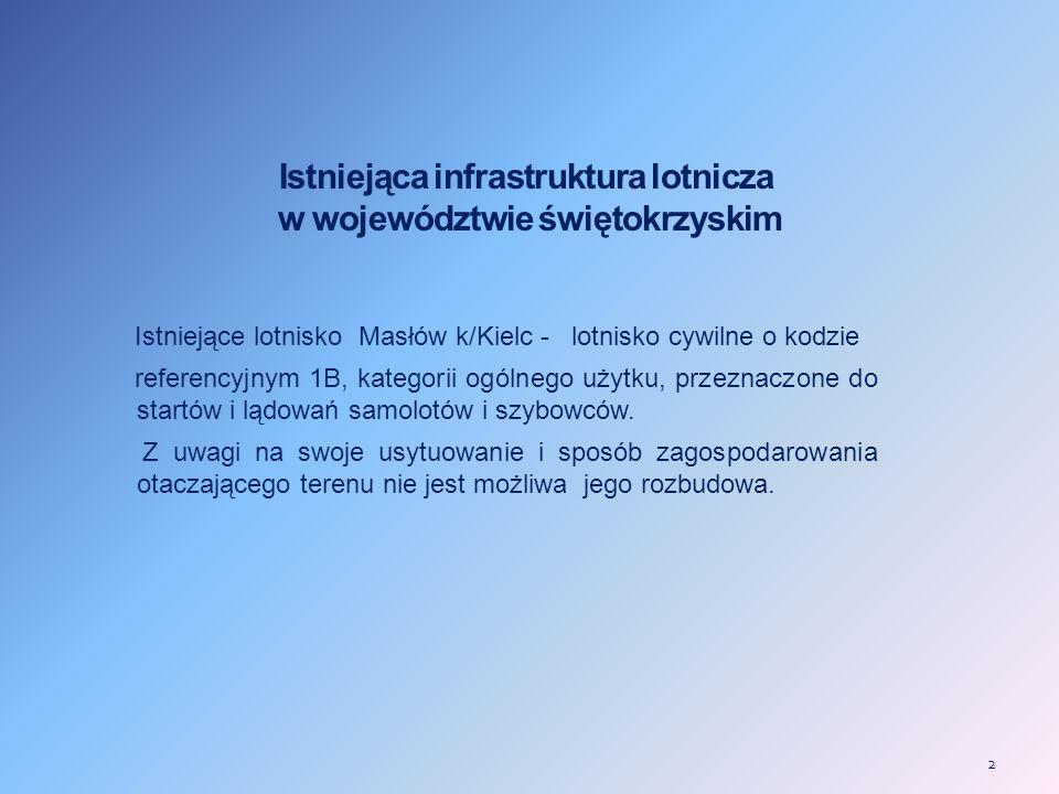 2 Istniejąca infrastruktura lotnicza w województwie świętokrzyskim Istniejące lotnisko Masłów k/Kielc - lotnisko cywilne o kodzie referencyjnym 1B, kategorii ogólnego użytku, przeznaczone do startów i lądowań samolotów i szybowców.