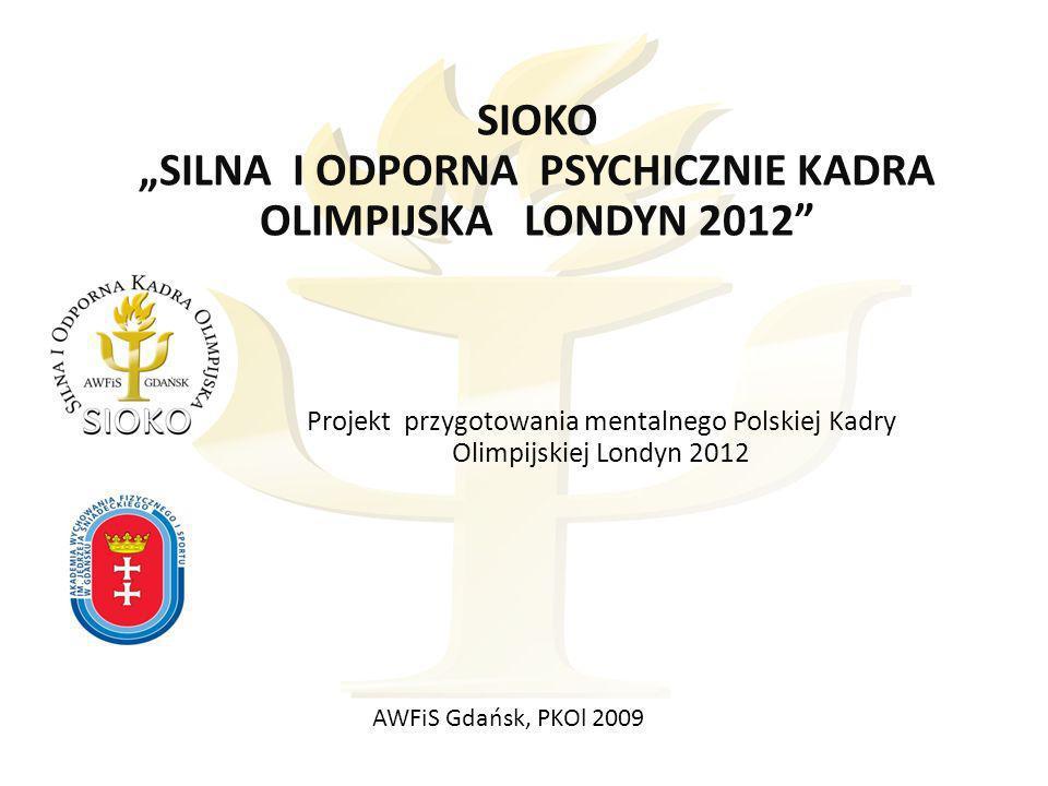 SIOKO SILNA I ODPORNA PSYCHICZNIE KADRA OLIMPIJSKA LONDYN 2012 Projekt przygotowania mentalnego Polskiej Kadry Olimpijskiej Londyn 2012 AWFiS Gdańsk, PKOl 2009
