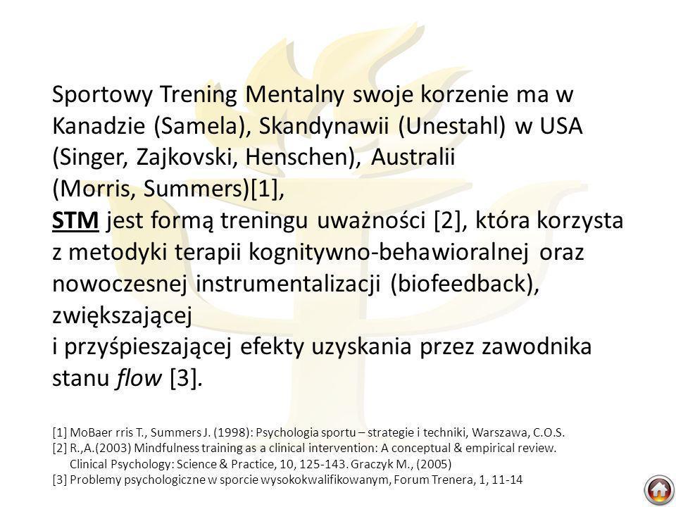 Sportowy Trening Mentalny swoje korzenie ma w Kanadzie (Samela), Skandynawii (Unestahl) w USA (Singer, Zajkovski, Henschen), Australii (Morris, Summers)[1], STM jest formą treningu uważności [2], która korzysta z metodyki terapii kognitywno-behawioralnej oraz nowoczesnej instrumentalizacji (biofeedback), zwiększającej i przyśpieszającej efekty uzyskania przez zawodnika stanu flow [3].