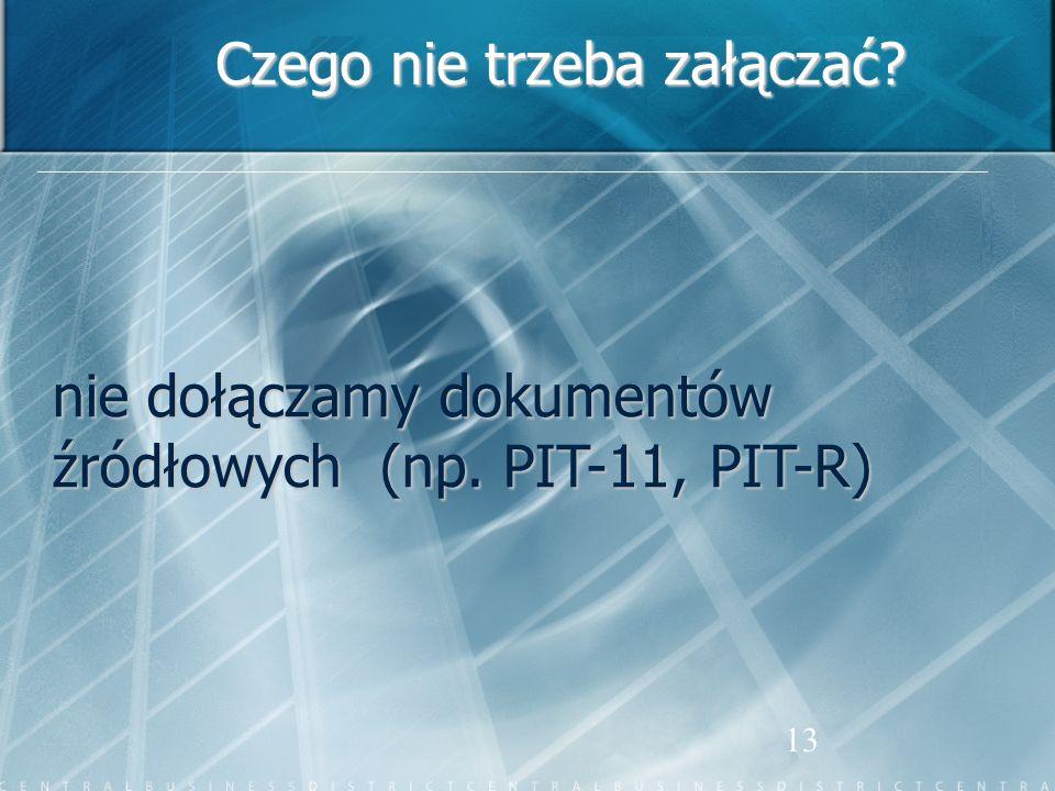 13 Czego nie trzeba załączać? nie dołączamy dokumentów źródłowych (np. PIT-11, PIT-R)