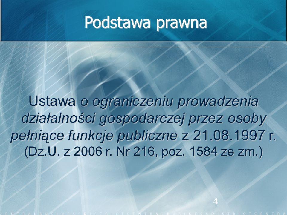 4 Podstawa prawna Ustawa o ograniczeniu prowadzenia działalności gospodarczej przez osoby pełniące funkcje publiczne z 21.08.1997 r. (Dz.U. z 2006 r.